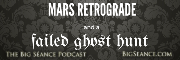 Big seance podcast mars retrograde and a failed ghost hunt the mars retrograde and a failed ghost hunt the big sance podcast my paranormal world 61 stopboris Gallery