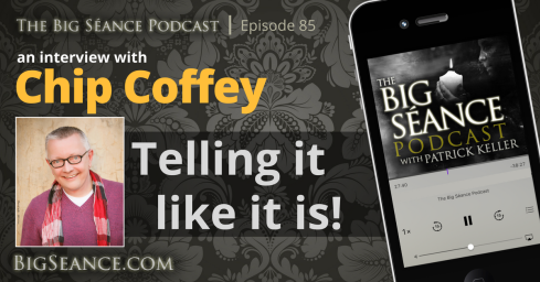 Chip Coffey Interview - Telling it like it is - The Big Seance Podcast: My Paranormal World - BigSeance.com