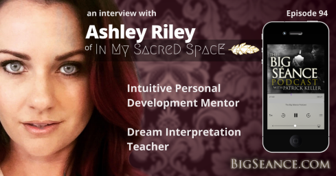 Dreams and Dream Interpretation with Intuitive Personal Development Mentor, Ashley Riley on The Big Seance Podcast: My Paranormal World #94 - BigSeance.com