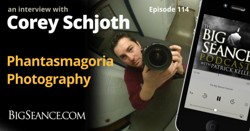 Interview with Corey Schjoth of Phantasmagoria Photography - The Big Seance Podcast: My Paranormal World #114 - BigSeance.com